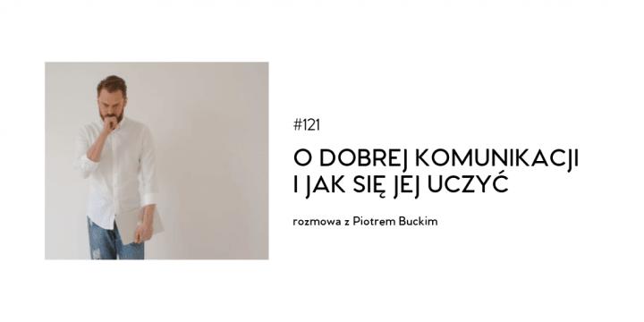 #121 O dobrej komunikacji i jak się jej uczyć – rozmowa z Piotrem Buckim